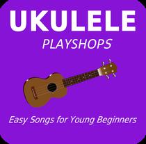 Ukulele Playshops: Easy Songs for Young Beginners